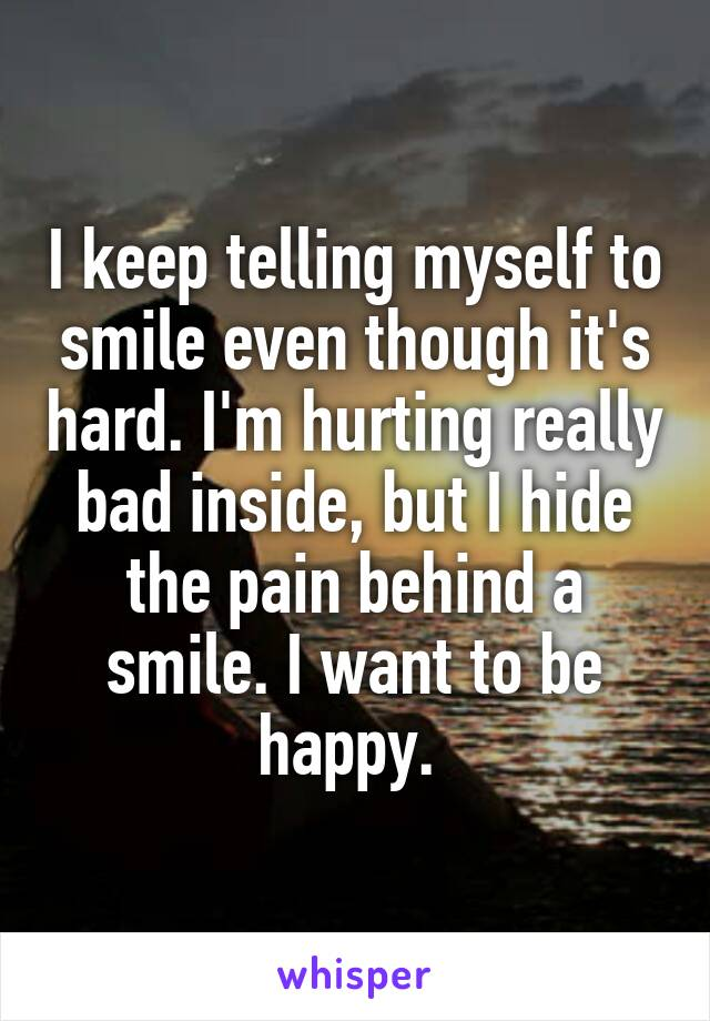 I keep telling myself to smile even though it's hard. I'm hurting really bad inside, but I hide the pain behind a smile. I want to be happy.