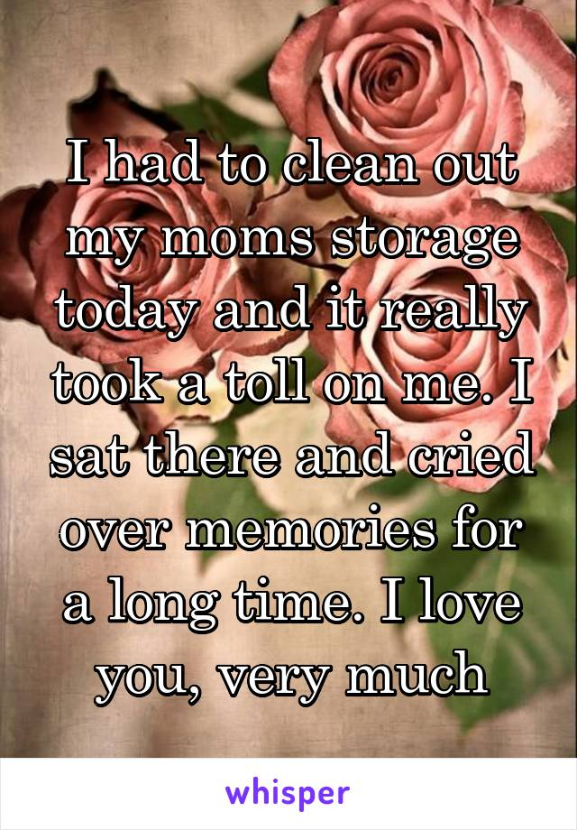 I had to clean out my moms storage today and it really took a toll on me. I sat there and cried over memories for a long time. I love you, very much