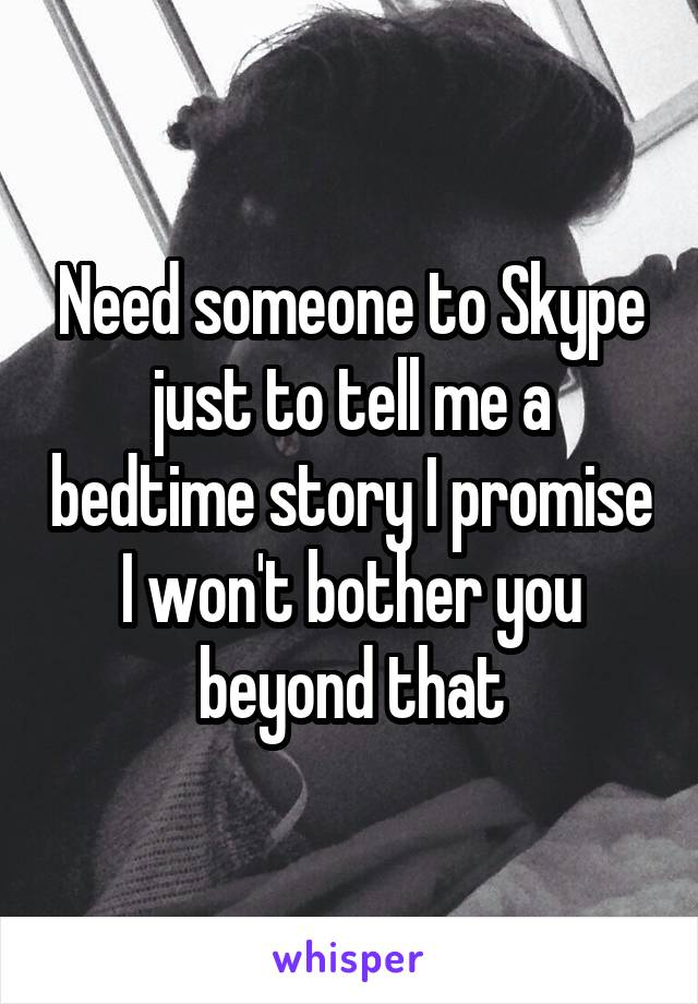 Need someone to Skype just to tell me a bedtime story I promise I won't bother you beyond that