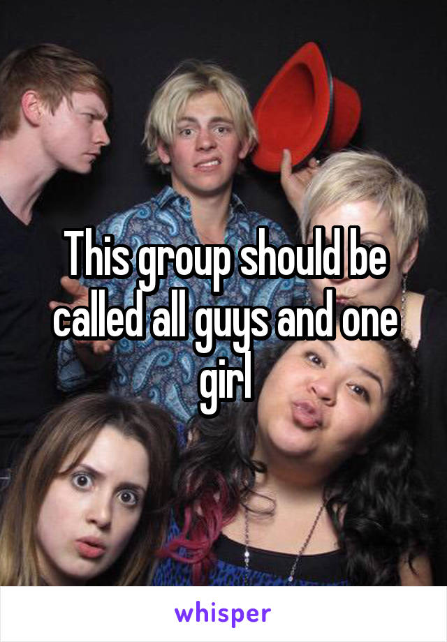 This group should be called all guys and one girl