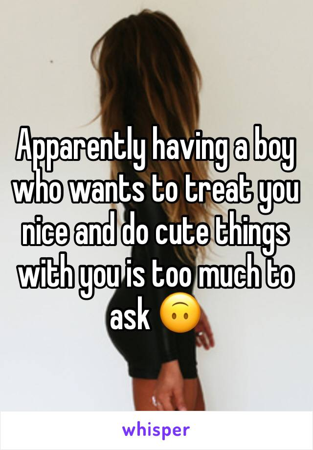 Apparently having a boy who wants to treat you nice and do cute things with you is too much to ask 🙃