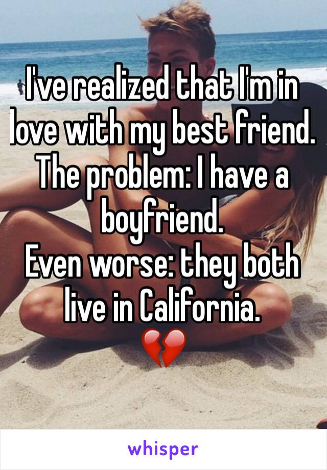 I've realized that I'm in love with my best friend.  The problem: I have a boyfriend.  Even worse: they both live in California. 💔