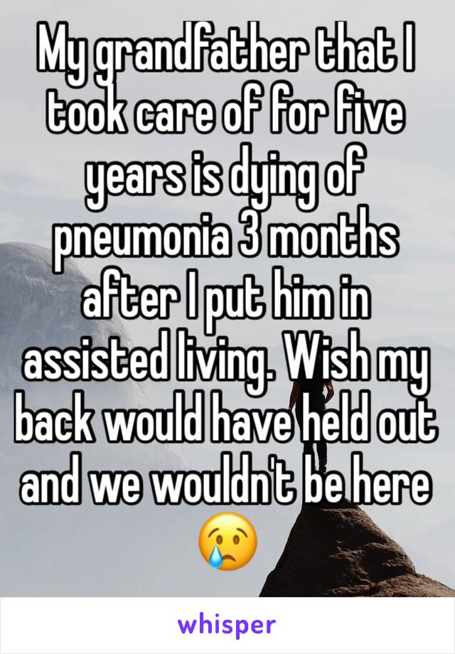 My grandfather that I took care of for five years is dying of pneumonia 3 months after I put him in assisted living. Wish my back would have held out and we wouldn't be here 😢