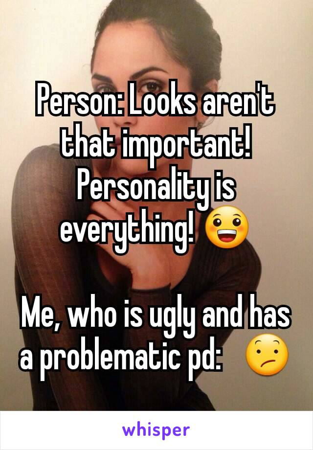 Person: Looks aren't that important! Personality is everything! 😀  Me, who is ugly and has a problematic pd:   😕