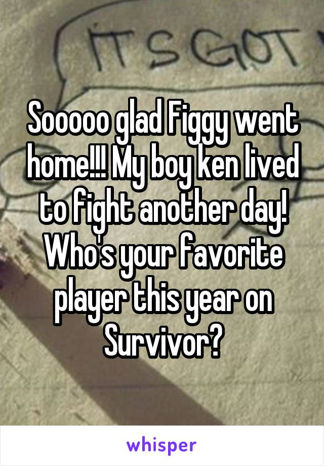 Sooooo glad Figgy went home!!! My boy ken lived to fight another day! Who's your favorite player this year on Survivor?