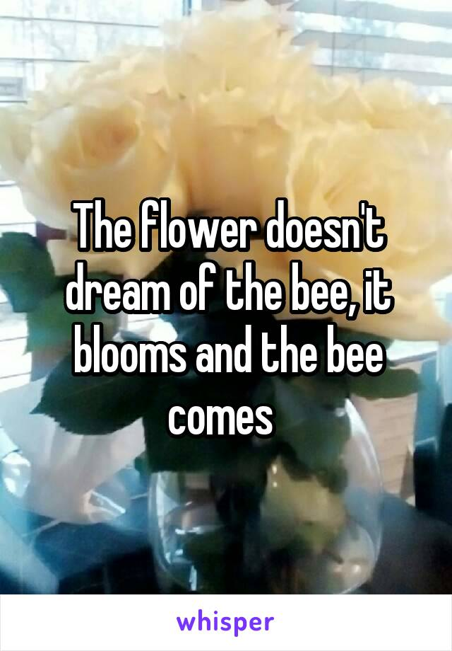 The flower doesn't dream of the bee, it blooms and the bee comes