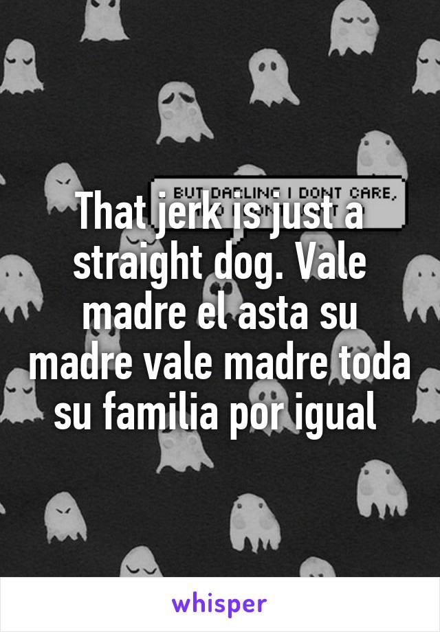 That jerk is just a straight dog. Vale madre el asta su madre vale madre toda su familia por igual