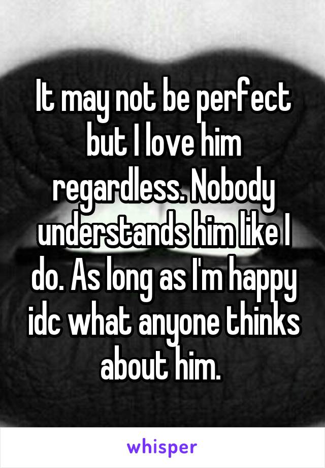 It may not be perfect but I love him regardless. Nobody understands him like I do. As long as I'm happy idc what anyone thinks about him.
