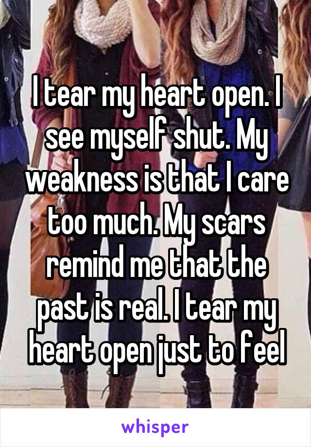 I tear my heart open. I see myself shut. My weakness is that I care too much. My scars remind me that the past is real. I tear my heart open just to feel
