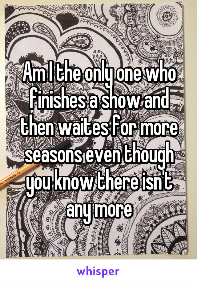 Am I the only one who finishes a show and then waites for more seasons even though you know there isn't any more