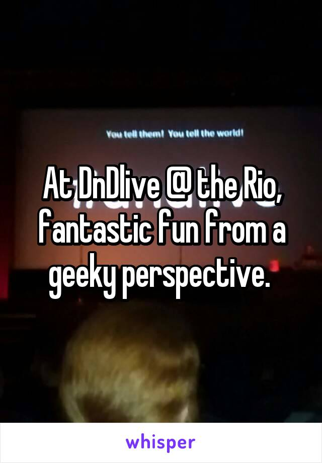 At DnDlive @ the Rio, fantastic fun from a geeky perspective.