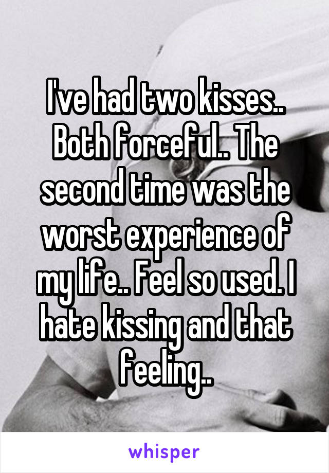 I've had two kisses.. Both forceful.. The second time was the worst experience of my life.. Feel so used. I hate kissing and that feeling..