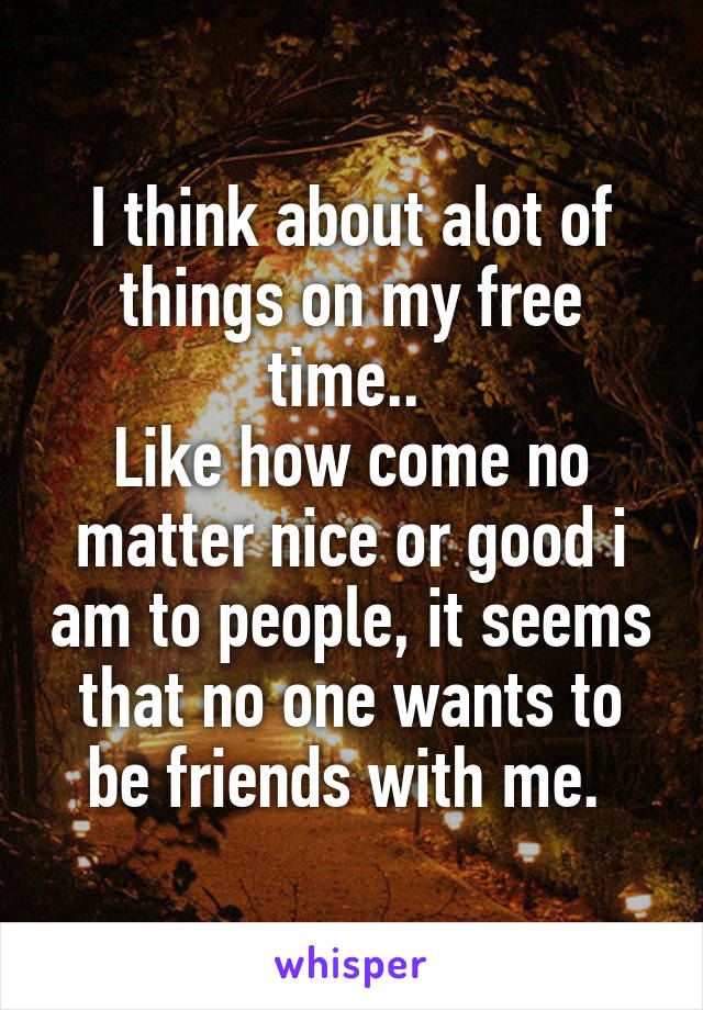 I think about alot of things on my free time..  Like how come no matter nice or good i am to people, it seems that no one wants to be friends with me.
