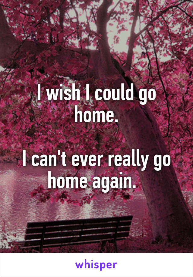 I wish I could go home.  I can't ever really go home again.