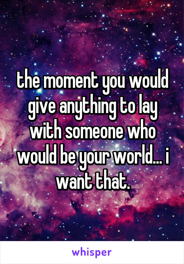 the moment you would give anything to lay with someone who would be your world... i want that.