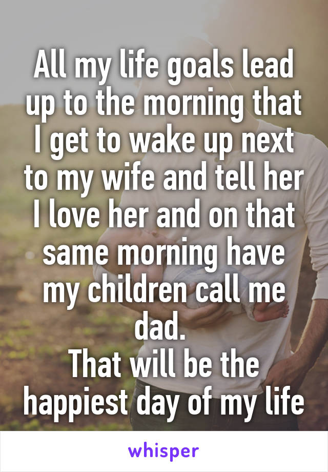 All my life goals lead up to the morning that I get to wake up next to my wife and tell her I love her and on that same morning have my children call me dad.  That will be the happiest day of my life