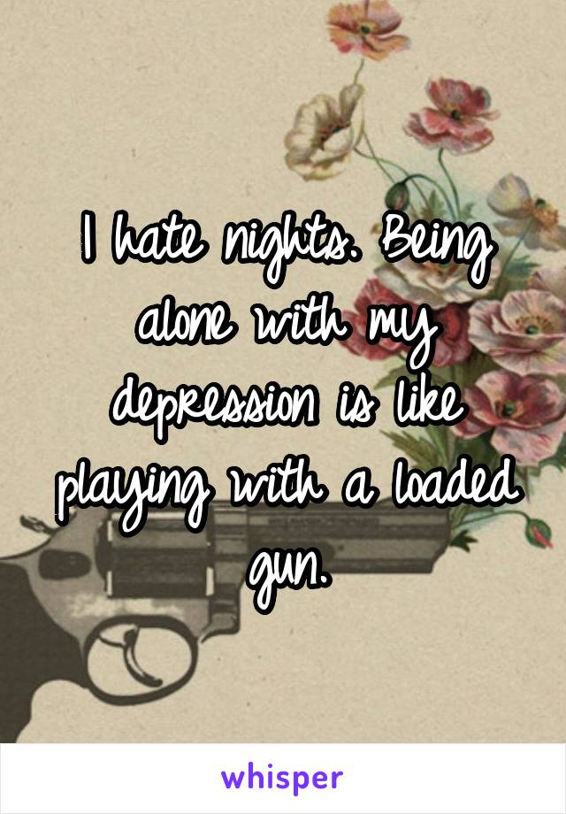 I hate nights. Being alone with my depression is like playing with a loaded gun.
