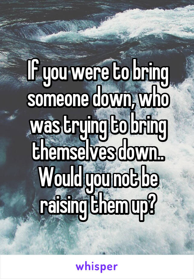 If you were to bring someone down, who was trying to bring themselves down.. Would you not be raising them up?