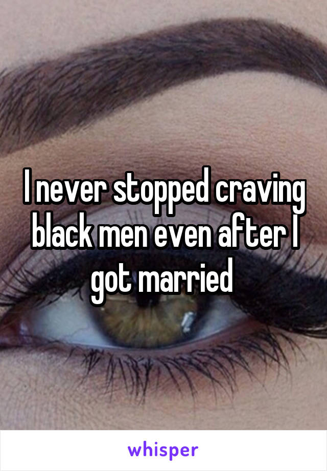 I never stopped craving black men even after I got married