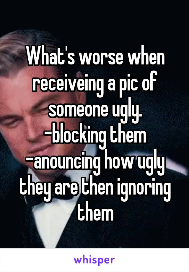 What's worse when receiveing a pic of someone ugly. -blocking them -anouncing how ugly they are then ignoring them
