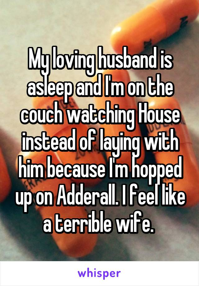 My loving husband is asleep and I'm on the couch watching House instead of laying with him because I'm hopped up on Adderall. I feel like a terrible wife.