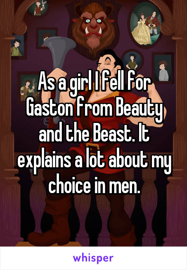 As a girl I fell for Gaston from Beauty and the Beast. It explains a lot about my choice in men.