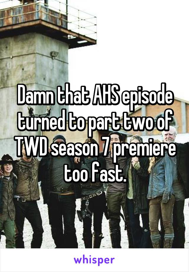 Damn that AHS episode turned to part two of TWD season 7 premiere too fast.