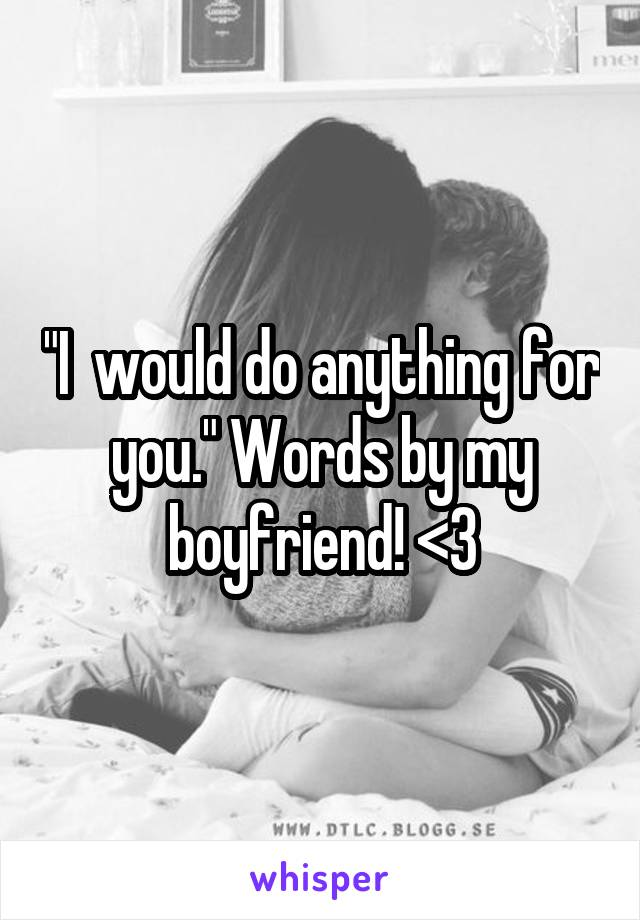 """""""I  would do anything for you."""" Words by my boyfriend! <3"""