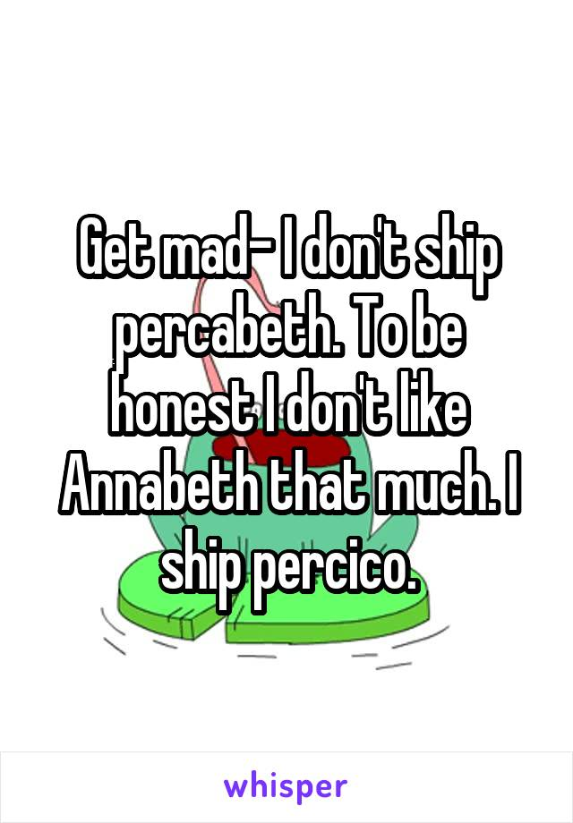 Get mad- I don't ship percabeth. To be honest I don't like Annabeth that much. I ship percico.