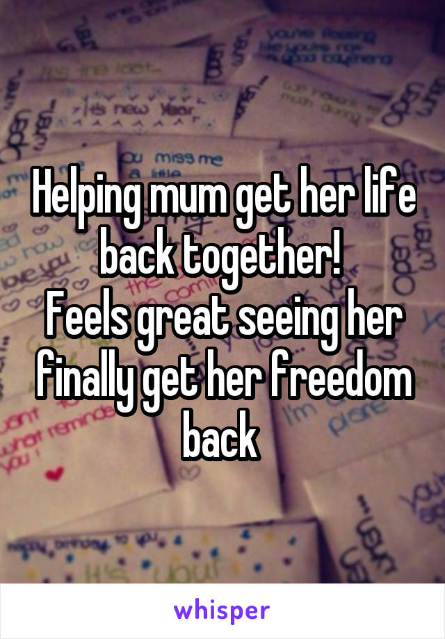 Helping mum get her life back together!  Feels great seeing her finally get her freedom back