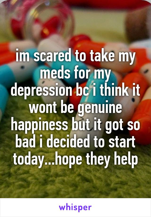 im scared to take my meds for my depression bc i think it wont be genuine happiness but it got so bad i decided to start today...hope they help