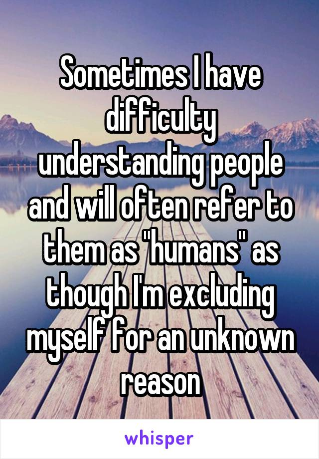 """Sometimes I have difficulty understanding people and will often refer to them as """"humans"""" as though I'm excluding myself for an unknown reason"""