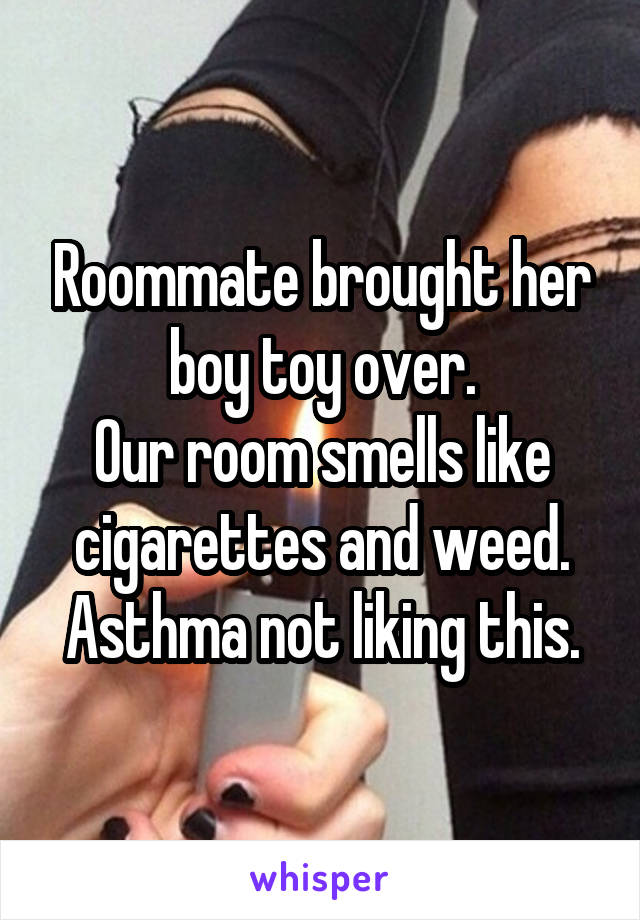 Roommate brought her boy toy over. Our room smells like cigarettes and weed. Asthma not liking this.