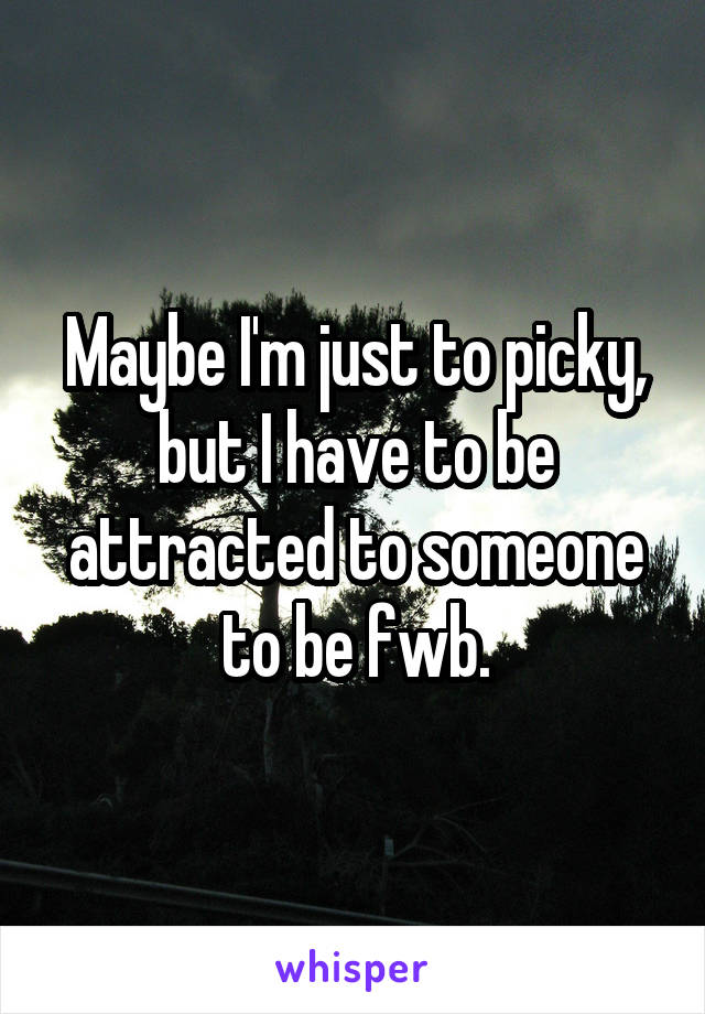 Maybe I'm just to picky, but I have to be attracted to someone to be fwb.