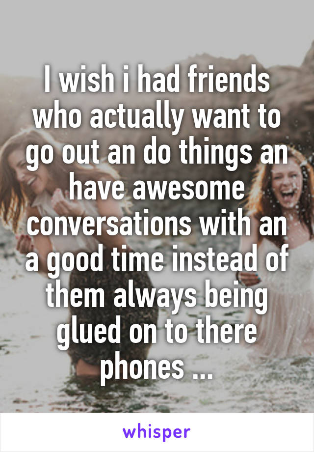 I wish i had friends who actually want to go out an do things an have awesome conversations with an a good time instead of them always being glued on to there phones ...