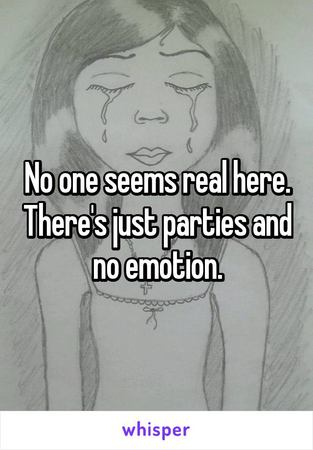 No one seems real here. There's just parties and no emotion.