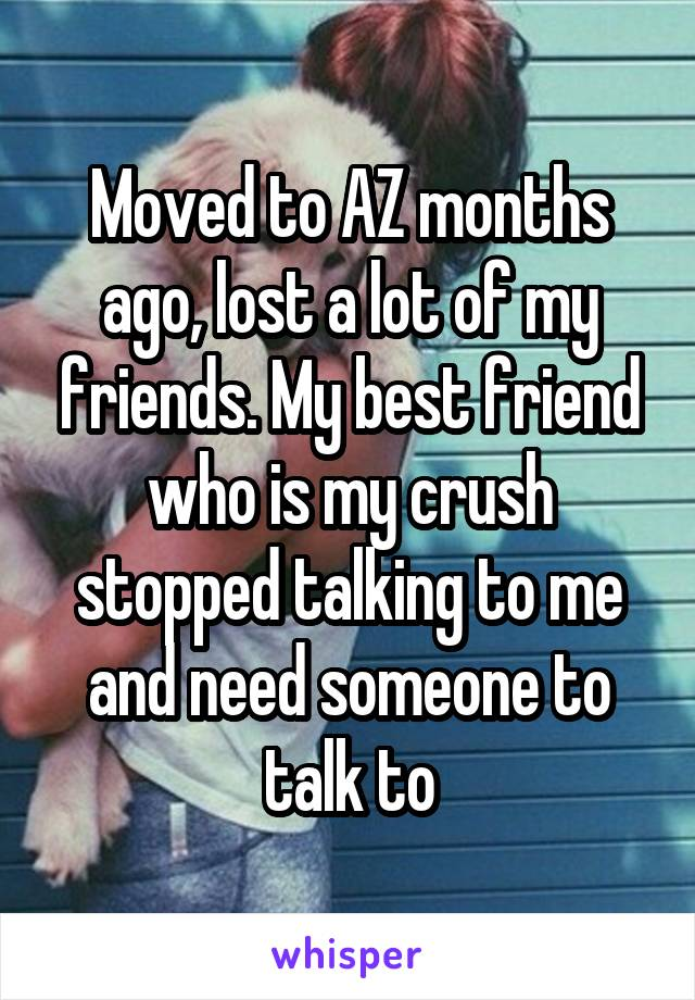 Moved to AZ months ago, lost a lot of my friends. My best friend who is my crush stopped talking to me and need someone to talk to