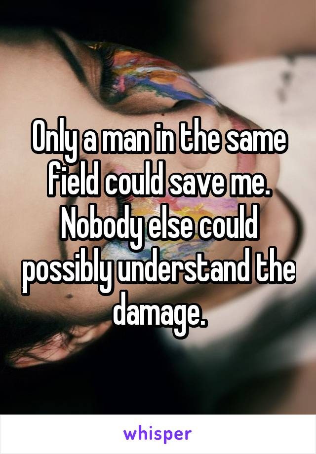 Only a man in the same field could save me. Nobody else could possibly understand the damage.