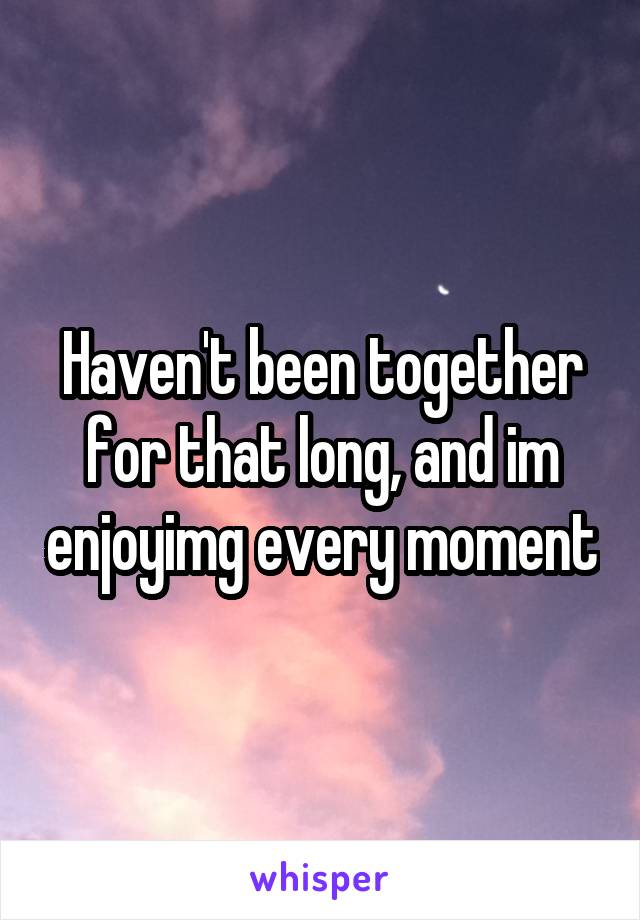 Haven't been together for that long, and im enjoyimg every moment
