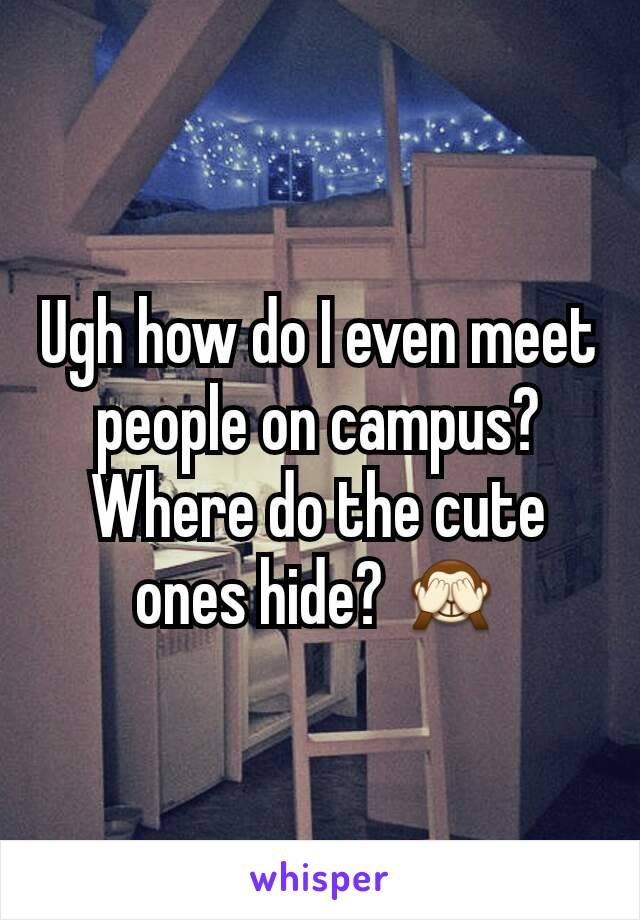 Ugh how do I even meet people on campus? Where do the cute ones hide? 🙈