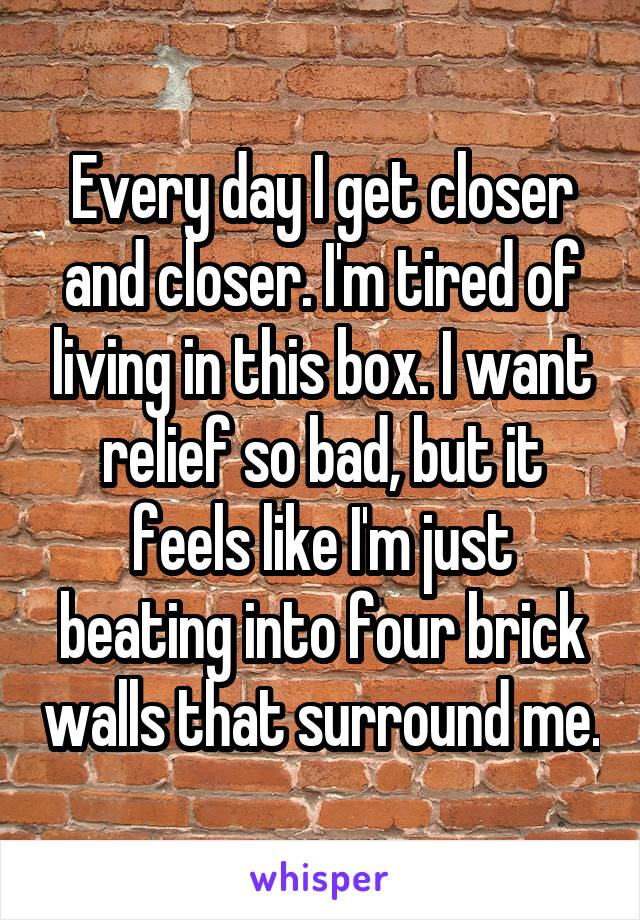 Every day I get closer and closer. I'm tired of living in this box. I want relief so bad, but it feels like I'm just beating into four brick walls that surround me.