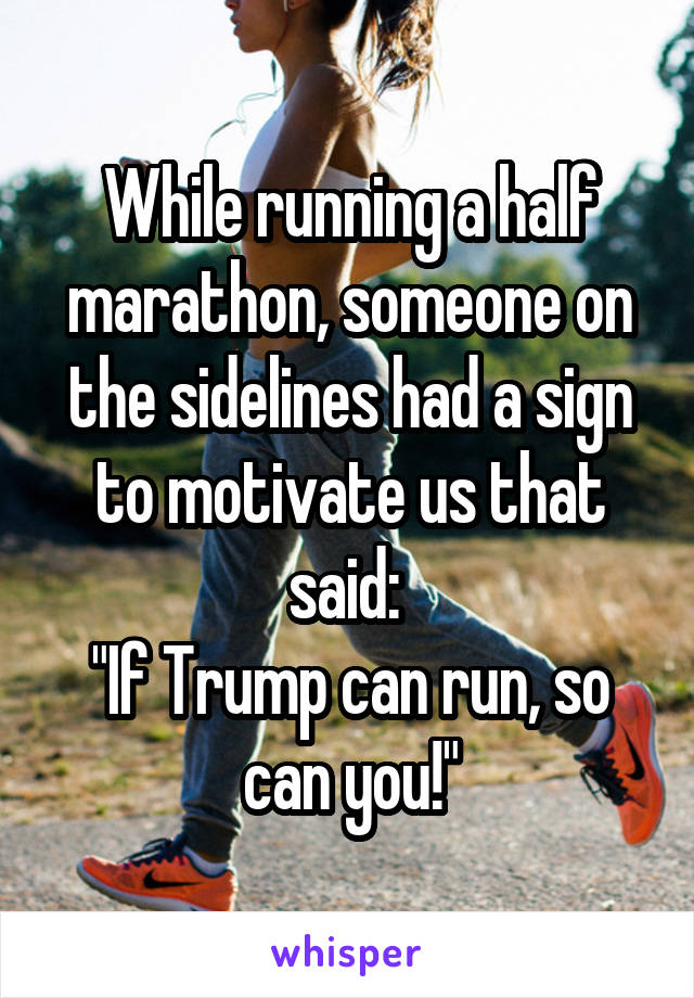 """While running a half marathon, someone on the sidelines had a sign to motivate us that said:  """"If Trump can run, so can you!"""""""