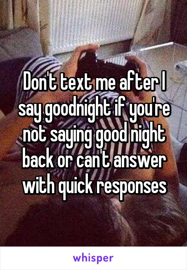 Don't text me after I say goodnight if you're not saying good night back or can't answer with quick responses