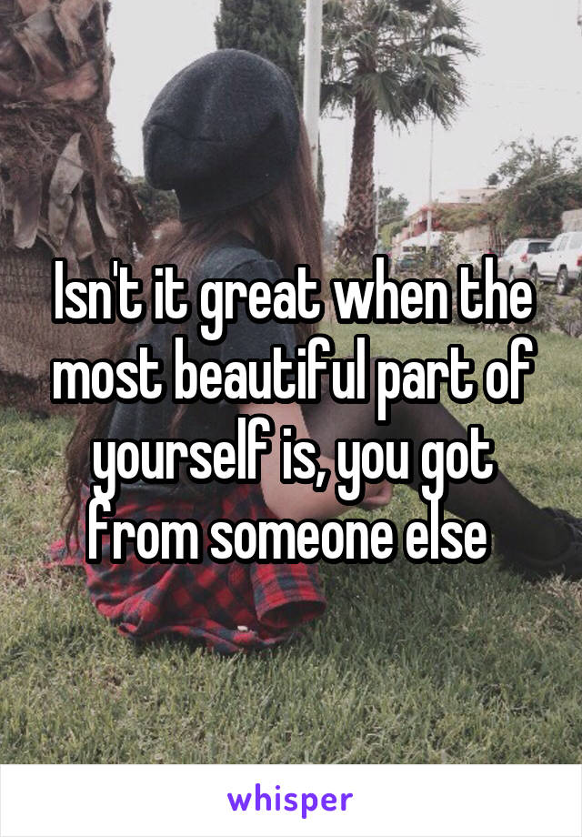 Isn't it great when the most beautiful part of yourself is, you got from someone else