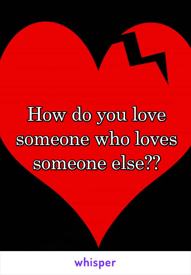 How do you love someone who loves someone else??