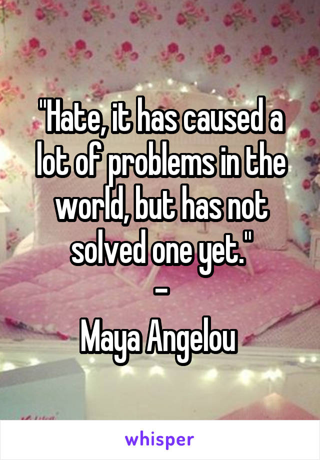 """""""Hate, it has caused a lot of problems in the world, but has not solved one yet."""" - Maya Angelou"""