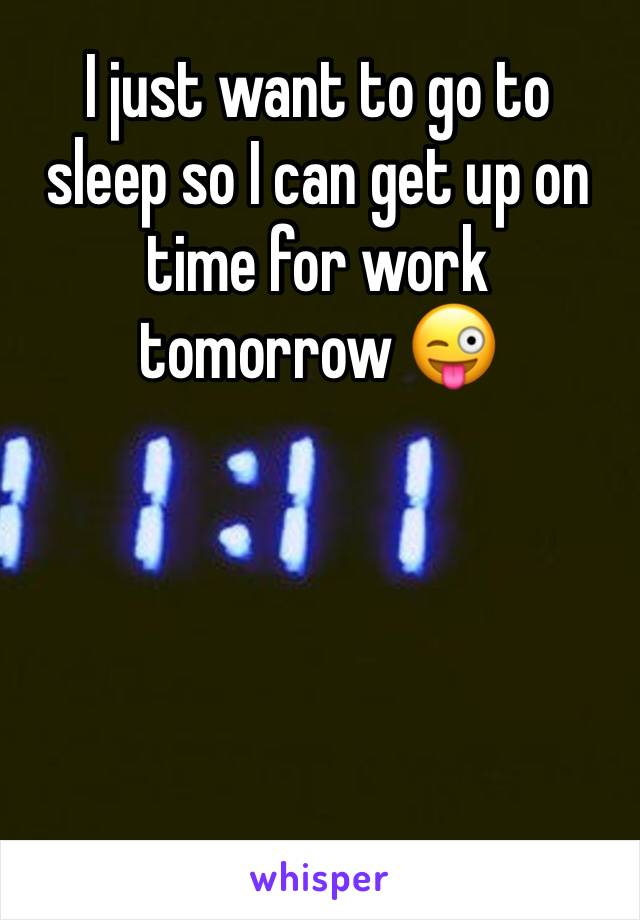 I just want to go to sleep so I can get up on time for work tomorrow 😜