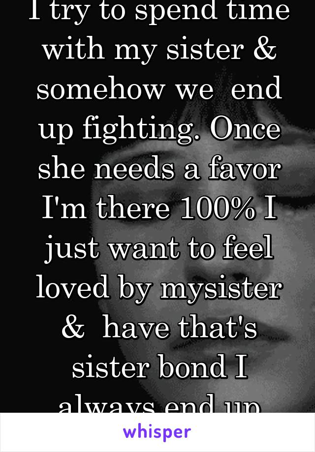 I try to spend time with my sister & somehow we  end up fighting. Once she needs a favor I'm there 100% I just want to feel loved by mysister &  have that's sister bond I always end up crying & upset