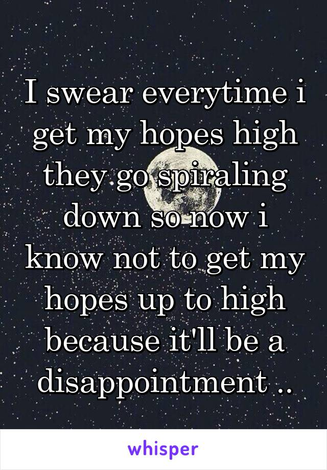 I swear everytime i get my hopes high they go spiraling down so now i know not to get my hopes up to high because it'll be a disappointment ..