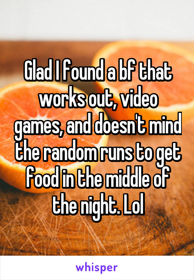 Glad I found a bf that works out, video games, and doesn't mind the random runs to get food in the middle of the night. Lol